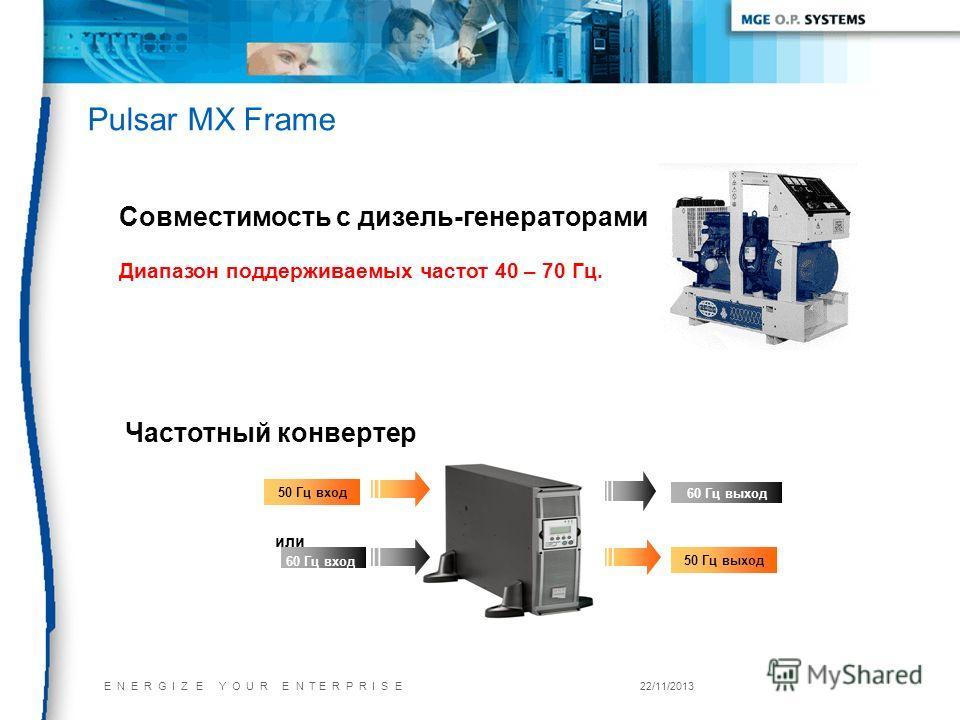 E N E R G I Z E Y O U R E N T E R P R I S E22/11/2013 Pulsar MX Frame 50 Гц вход 60 Гц выход или 60 Гц вход 50 Гц выход Частотный конвертер Совместимость с дизель-генераторами Диапазон поддерживаемых частот 40 – 70 Гц.