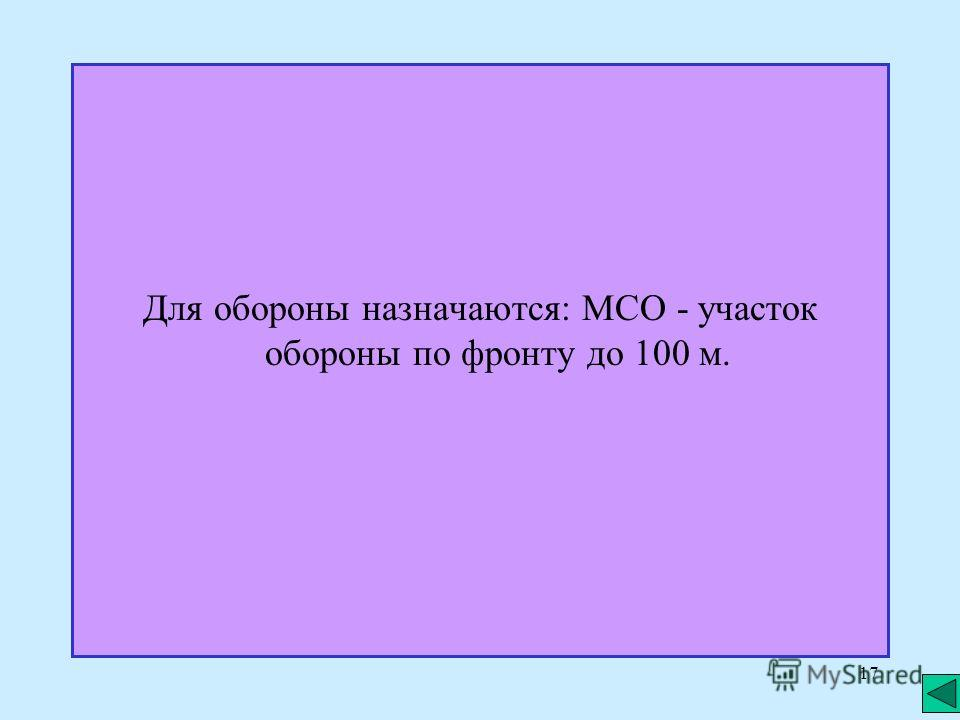17 Для обороны назначаются: МСО - участок обороны по фронту до 100 м.