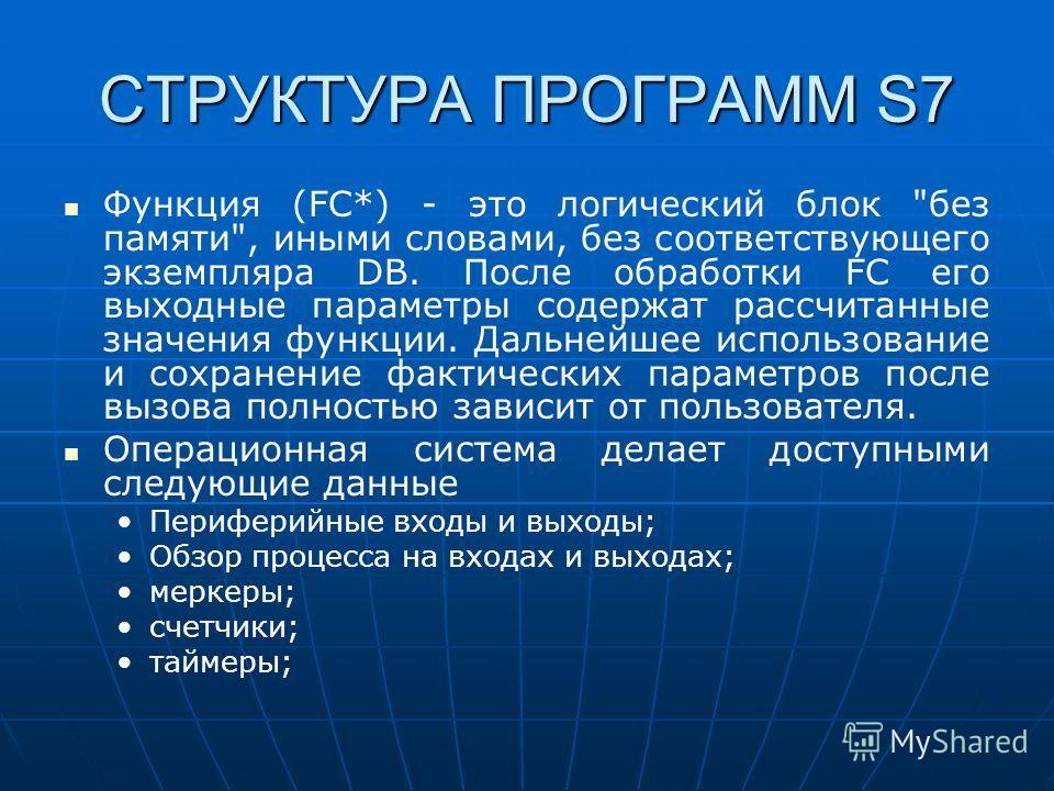 СТРУКТУРА ПРОГРАММ S7 Функция (FC*) - это логический блок