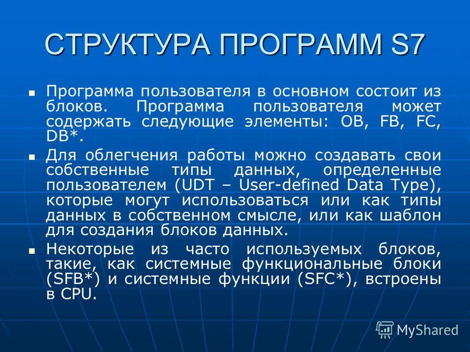 СТРУКТУРА ПРОГРАММ S7 Программа пользователя в основном состоит из блоков. Программа пользователя может содержать следующие элементы: OB, FB, FC, DB*. Для облегчения работы можно создавать свои собственные типы данных, определенные пользователем (UDT