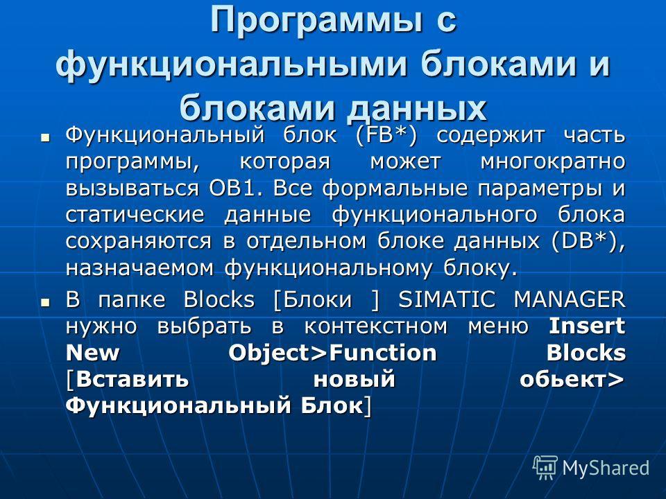 Программы с функциональными блоками и блоками данных Функциональный блок (FB*) содержит часть программы, которая может многократно вызываться OB1. Все формальные параметры и статические данные функционального блока сохраняются в отдельном блоке данны