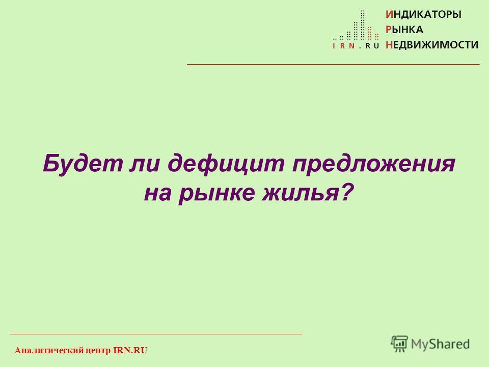 Аналитический центр IRN.RU Будет ли дефицит предложения на рынке жилья?