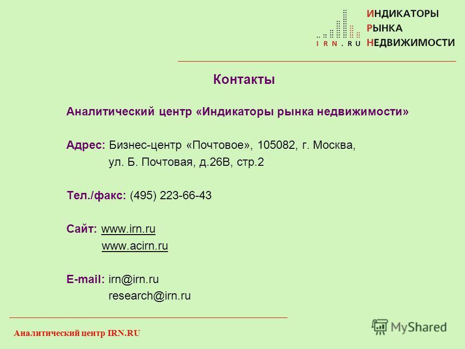 Аналитический центр IRN.RU Контакты Аналитический центр «Индикаторы рынка недвижимости» Адрес: Бизнес-центр «Почтовое», 105082, г. Москва, ул. Б. Почтовая, д.26В, стр.2 Тел./факс: (495) 223-66-43 Сайт: www.irn.ru www.acirn.ru E-mail: irn@irn.ru resea