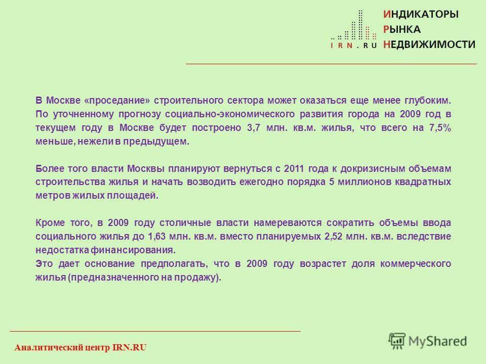 Аналитический центр IRN.RU В Москве «проседание» строительного сектора может оказаться еще менее глубоким. По уточненному прогнозу социально-экономического развития города на 2009 год в текущем году в Москве будет построено 3,7 млн. кв.м. жилья, что