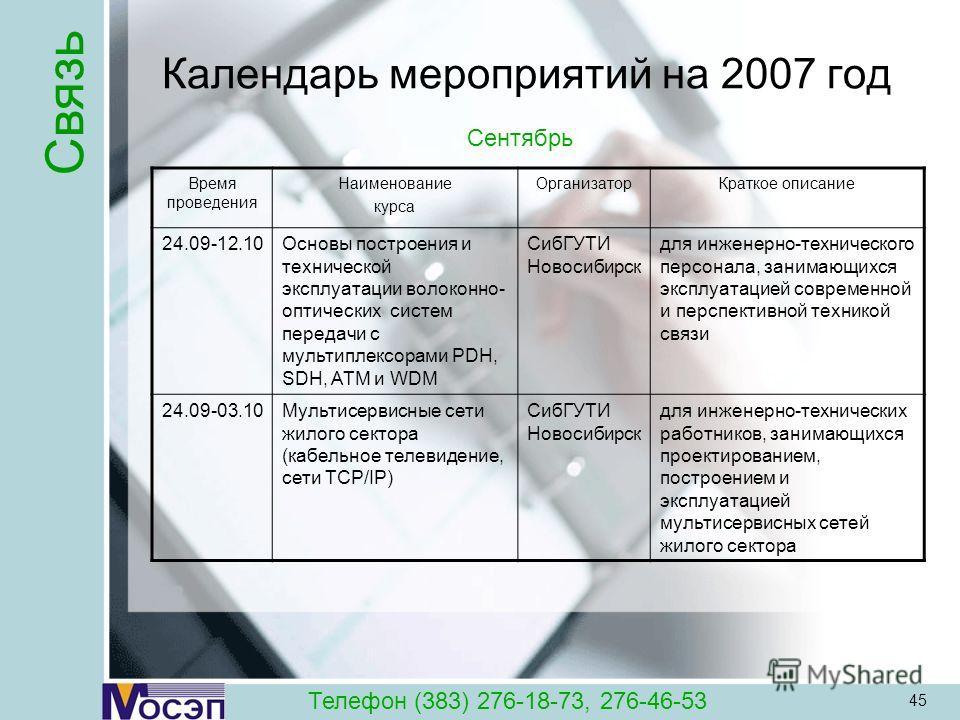45 Календарь мероприятий на 2007 год Время проведения Наименование курса ОрганизаторКраткое описание 24.09-12.10Основы построения и технической эксплуатации волоконно- оптических систем передачи с мультиплексорами PDH, SDH, ATM и WDM СибГУТИ Новосиби