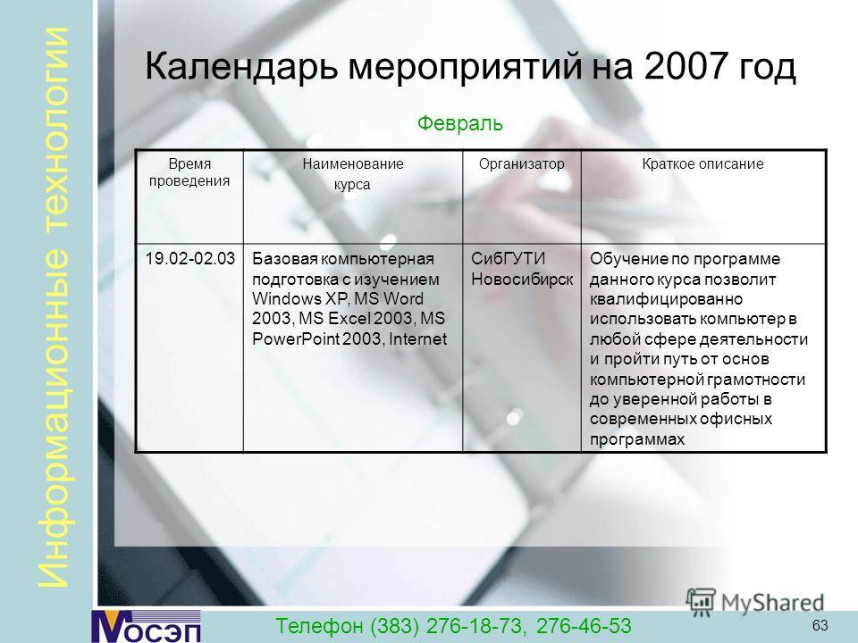 63 Календарь мероприятий на 2007 год Время проведения Наименование курса ОрганизаторКраткое описание 19.02-02.03Базовая компьютерная подготовка с изучением Windows XP, MS Word 2003, MS Excel 2003, MS PowerPoint 2003, Internet СибГУТИ Новосибирск Обуч
