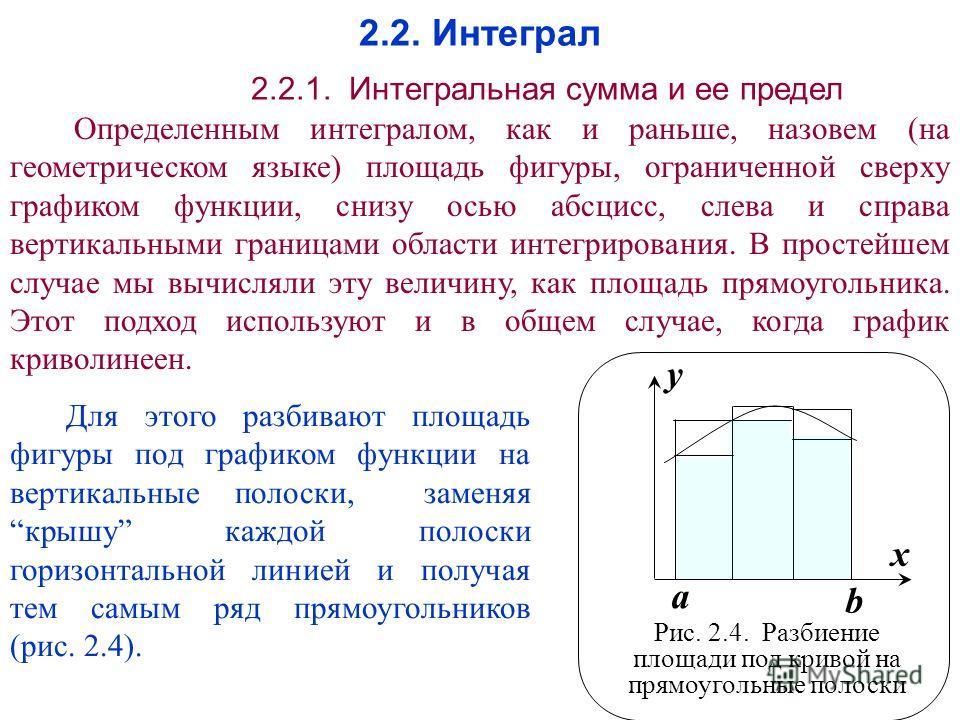 2.2. Интеграл 2.2.1. Интегральная сумма и ее предел Определенным интегралом, как и раньше, назовем (на геометрическом языке) площадь фигуры, ограниченной сверху графиком функции, снизу осью абсцисс, слева и справа вертикальными границами области инте