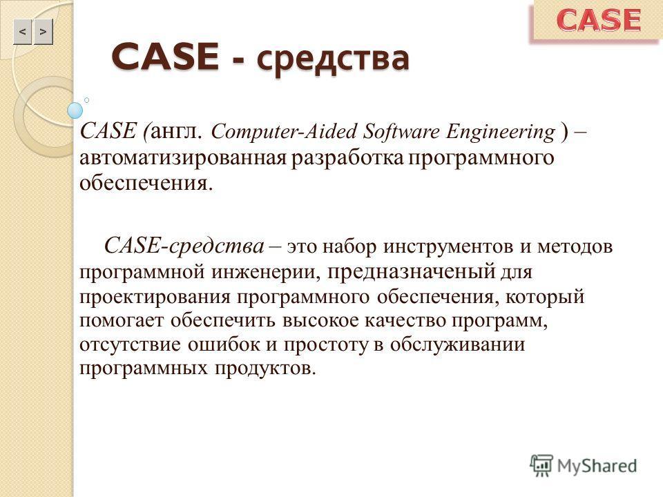 CASE - средства CASE ( англ. Computer-Aided Software Engineering ) – автоматизированная разработка программного обеспечения. CASE-средства – это набор инструментов и методов программной инженерии, предназначеный для проектирования программного обеспе