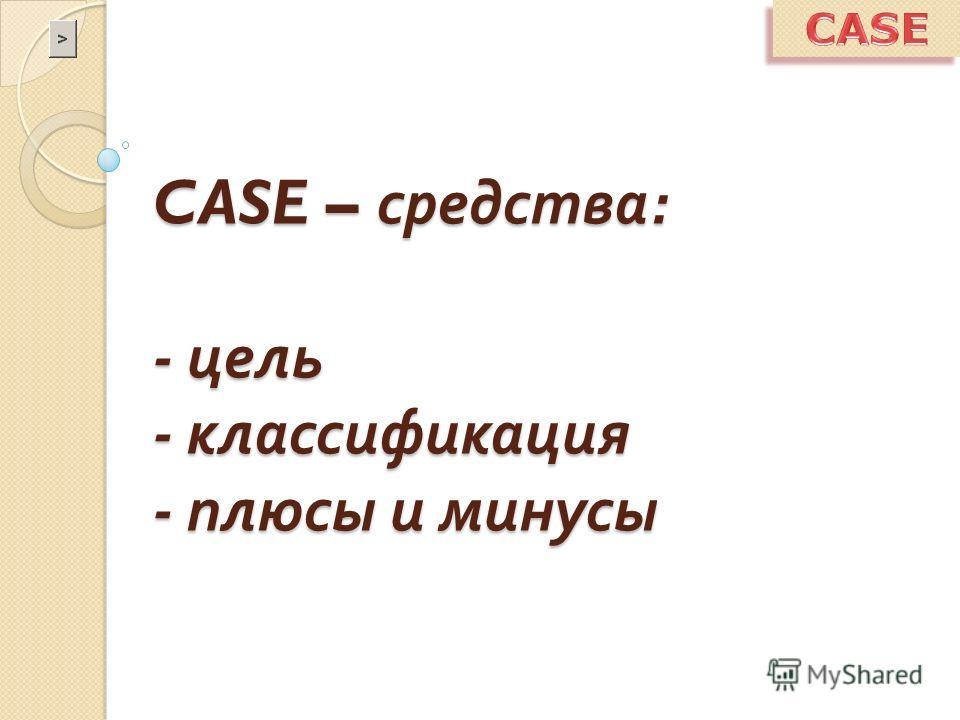 CASE – средства : - цель - классификация - плюсы и минусы