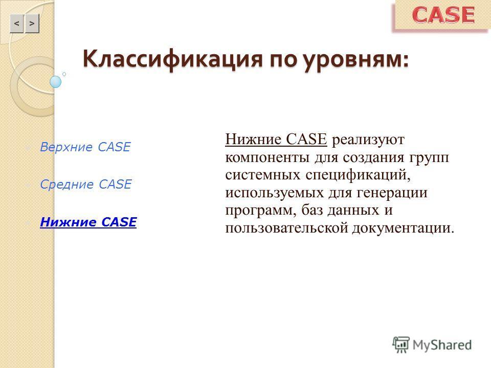 Классификация по уровням : Нижние CASE реализуют компоненты для создания групп системных спецификаций, используемых для генерации программ, баз данных и пользовательской документации. Верхние CASE Средние CASE Нижние CASE