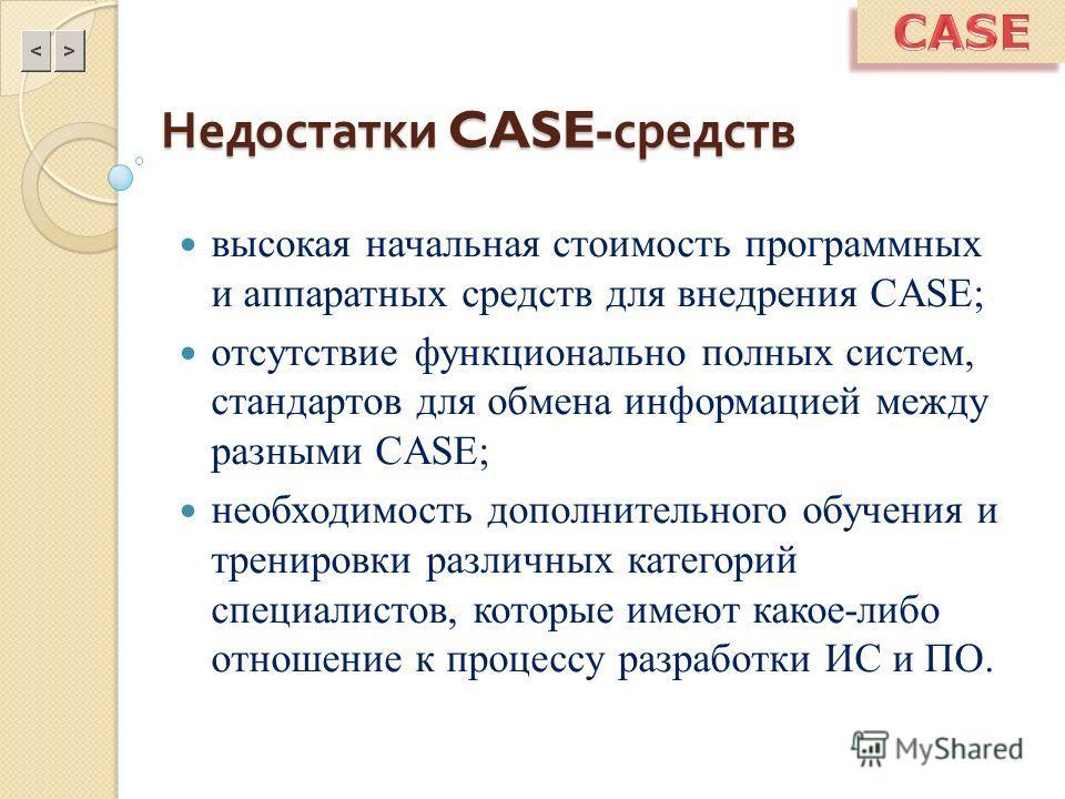 Недостатки CASE- средств высокая начальная стоимость программных и аппаратных средств для внедрения CASE; отсутствие функционально полных систем, стандартов для обмена информацией между разными CASE; необходимость дополнительного обучения и тренировк