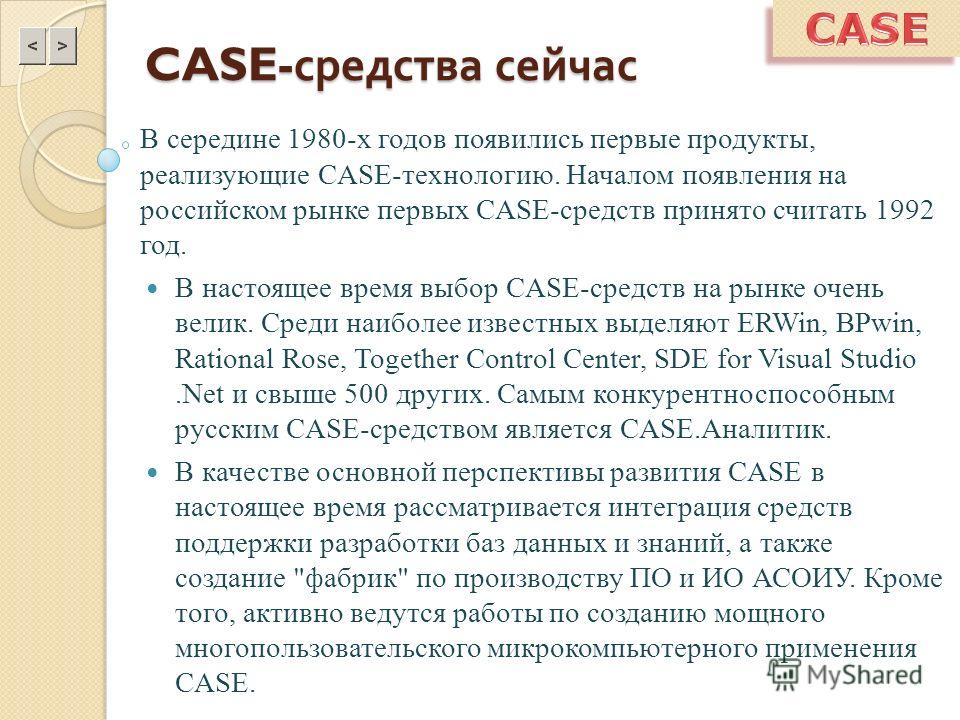 CASE- средства сейчас В середине 1980-х годов появились первые продукты, реализующие CASE-технологию. Началом появления на российском рынке первых CASE-средств принято считать 1992 год. В настоящее время выбор CASE-средств на рынке очень велик. Среди