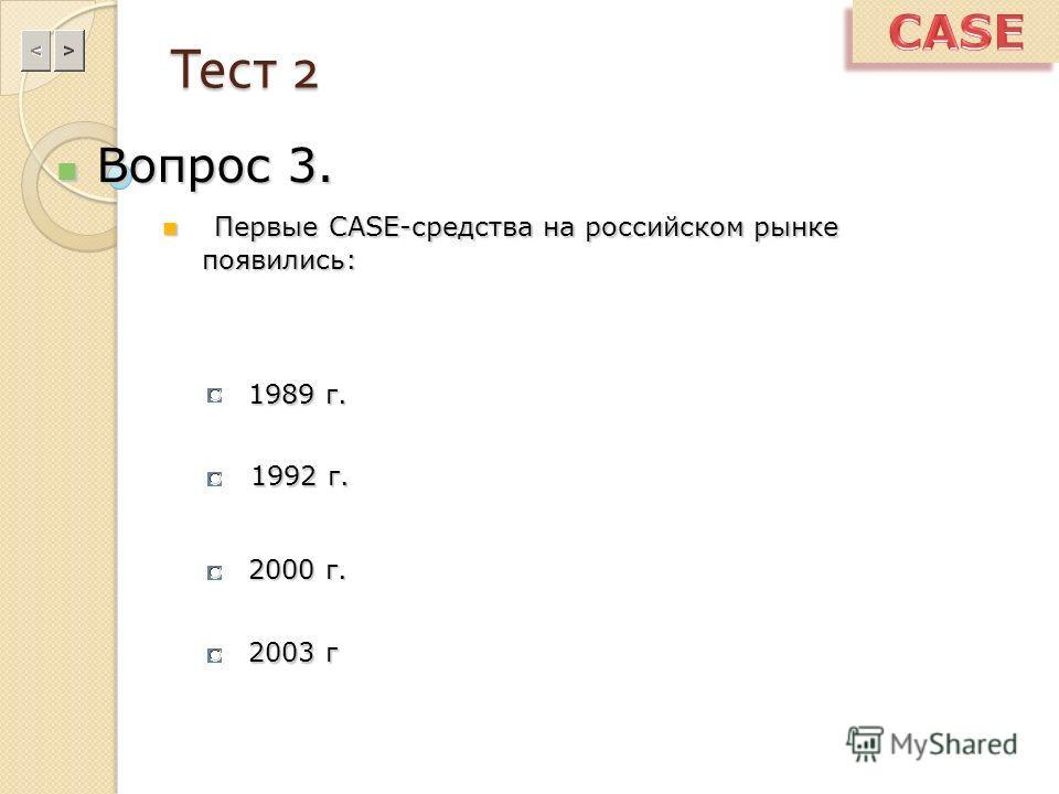 Тест 2 Вопрос 3. Вопрос 3. Первые CASE-средства на российском рынке появились: Первые CASE-средства на российском рынке появились: 1989 г. 1992 г. 2000 г. 2003 г
