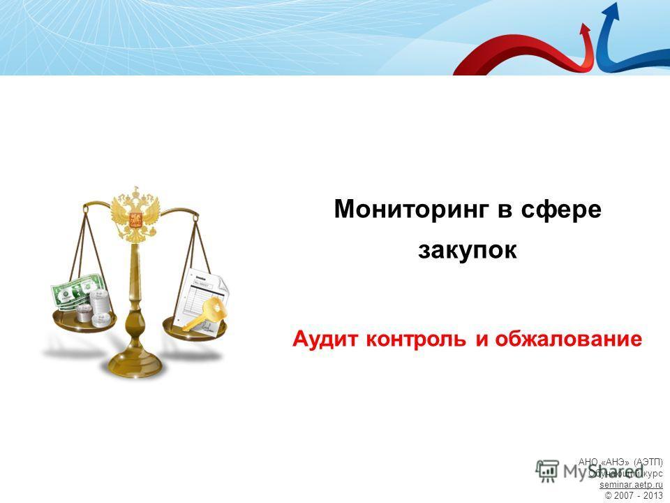 АНО «АНЭ» (АЭТП) Обучающий курс seminar.aetp.ru © 2007 - 2013 Мониторинг в сфере закупок Аудит контроль и обжалование