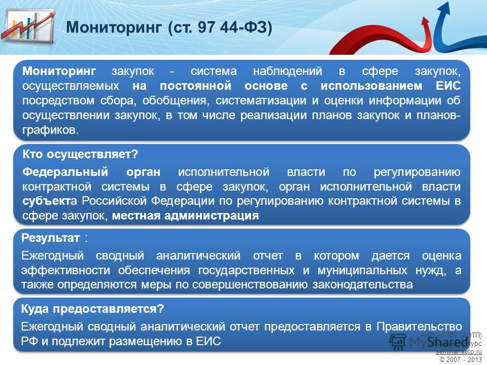 Мониторинг (ст. 97 44-ФЗ) Мониторинг закупок - система наблюдений в сфере закупок, осуществляемых на постоянной основе с использованием ЕИС посредством сбора, обобщения, систематизации и оценки информации об осуществлении закупок, в том числе реализа
