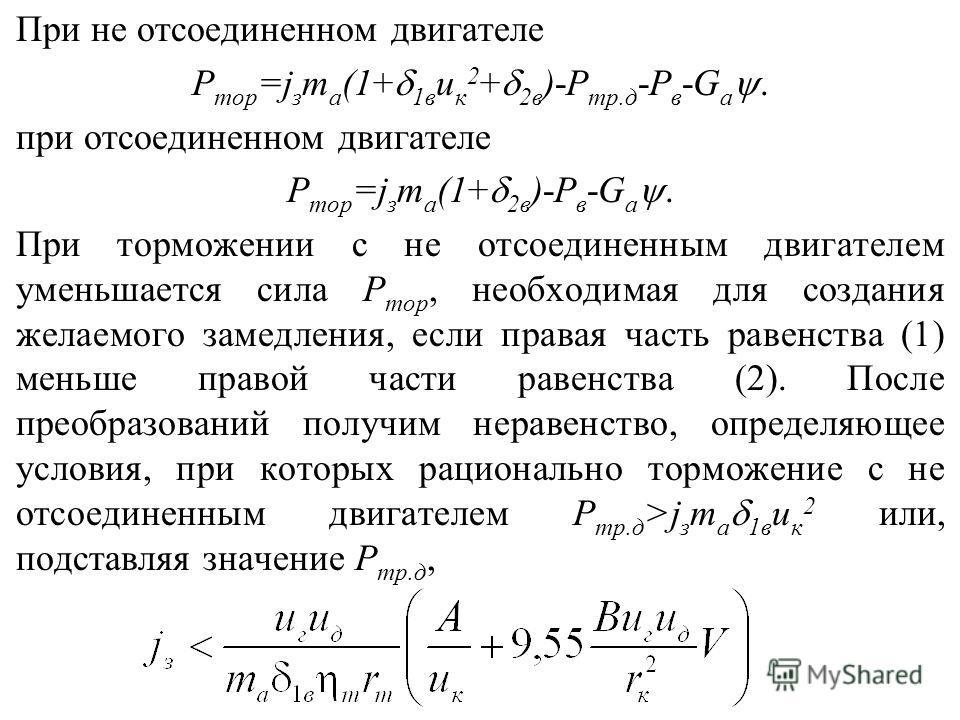 Используя формулу, можно оценить рациональность применения тех или иных способов торможения. Сравнивая способы торможения с отключенным и не отключенным двигателем, можно заметить, что во втором случае, увеличивается как D т (за счет слагаемого Р тр.