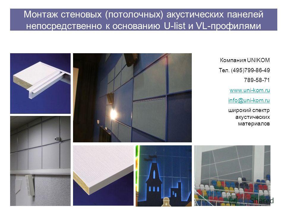 Монтаж стеновых (потолочных) акустических панелей непосредственно к основанию U-list и VL-профилями Компания UNIKOM Тел. (495)799-86-49 789-58-71 www.uni-kom.ru info@uni-kom.ru широкий спектр акустических материалов