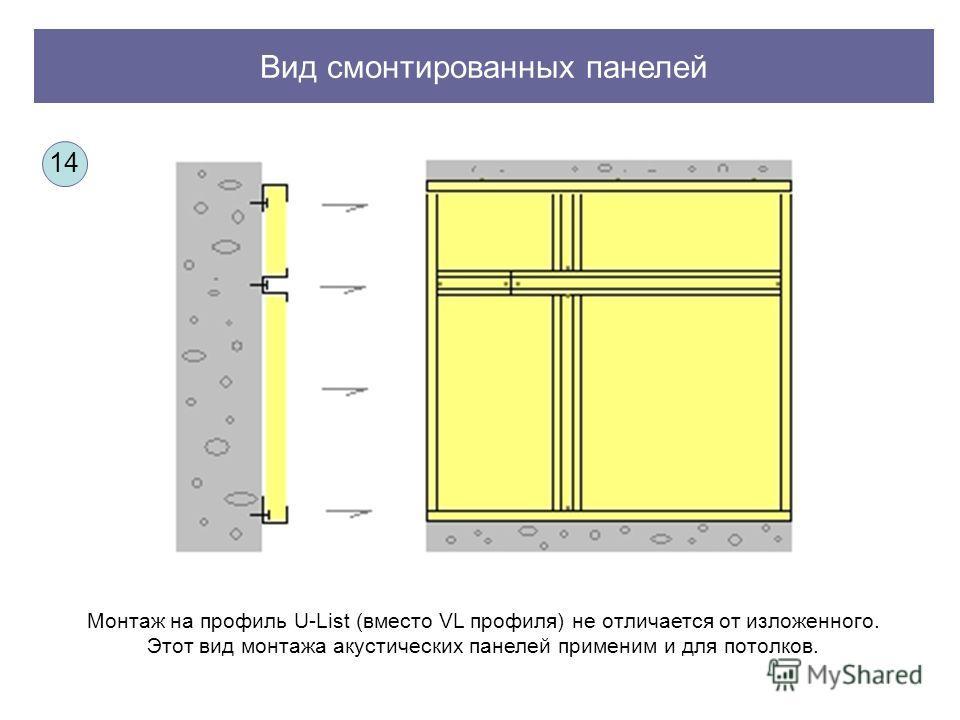 Вид смонтированных панелей Монтаж на профиль U-List (вместо VL профиля) не отличается от изложенного. Этот вид монтажа акустических панелей применим и для потолков. 14