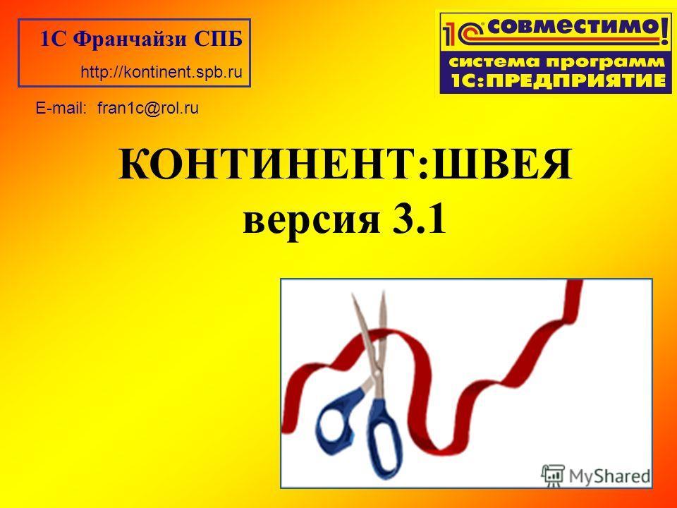 КОНТИНЕНТ:ШВЕЯ версия 3.1 1С Франчайзи СПБ http://kontinent.spb.ru E-mail: fran1c@rol.ru