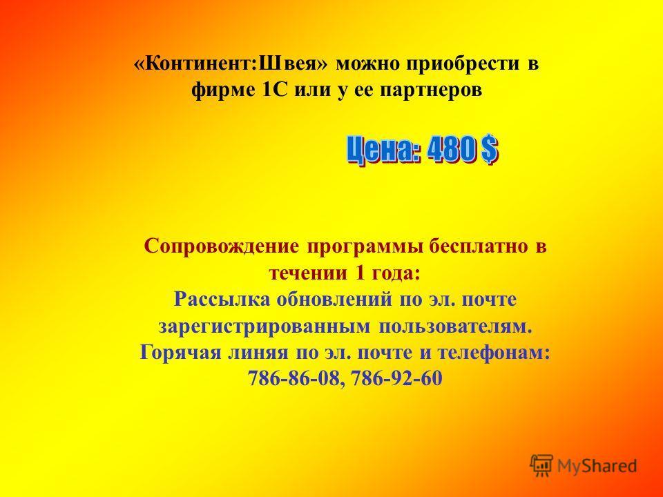 Сопровождение программы бесплатно в течении 1 года: Рассылка обновлений по эл. почте зарегистрированным пользователям. Горячая линяя по эл. почте и телефонам: 786-86-08, 786-92-60 «Континент:Швея» можно приобрести в фирме 1С или у ее партнеров