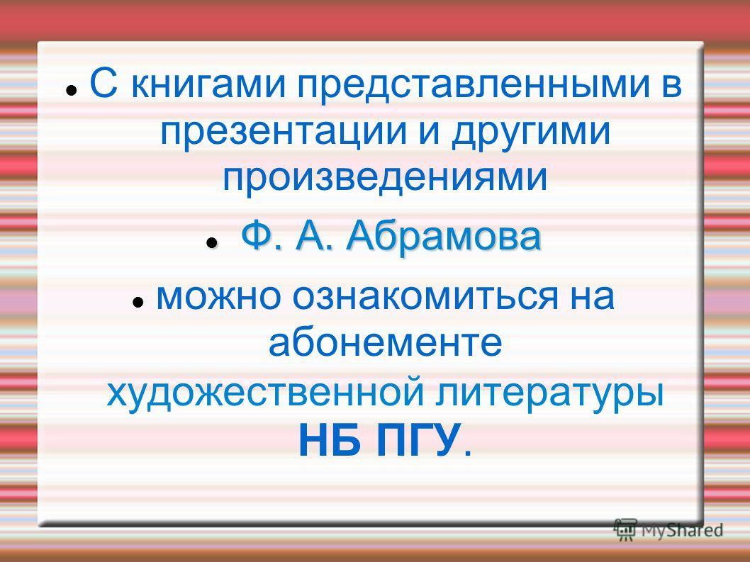С книгами представленными в презентации и другими произведениями Ф. А. Абрамова Ф. А. Абрамова можно ознакомиться на абонементе художественной литературы НБ ПГУ.