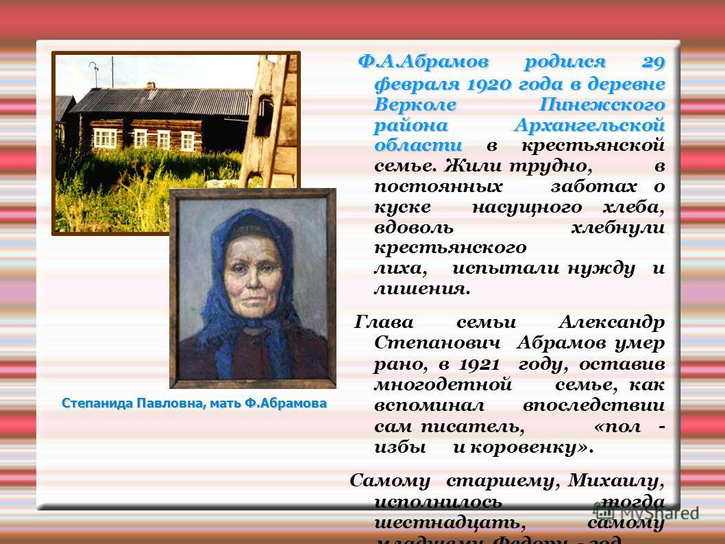 Ф.А.Абрамов родился 29 февраля 1920 года в деревне Верколе Пинежского района Архангельской области Ф.А.Абрамов родился 29 февраля 1920 года в деревне Верколе Пинежского района Архангельской области в крестьянской семье. Жили трудно, в постоянных забо