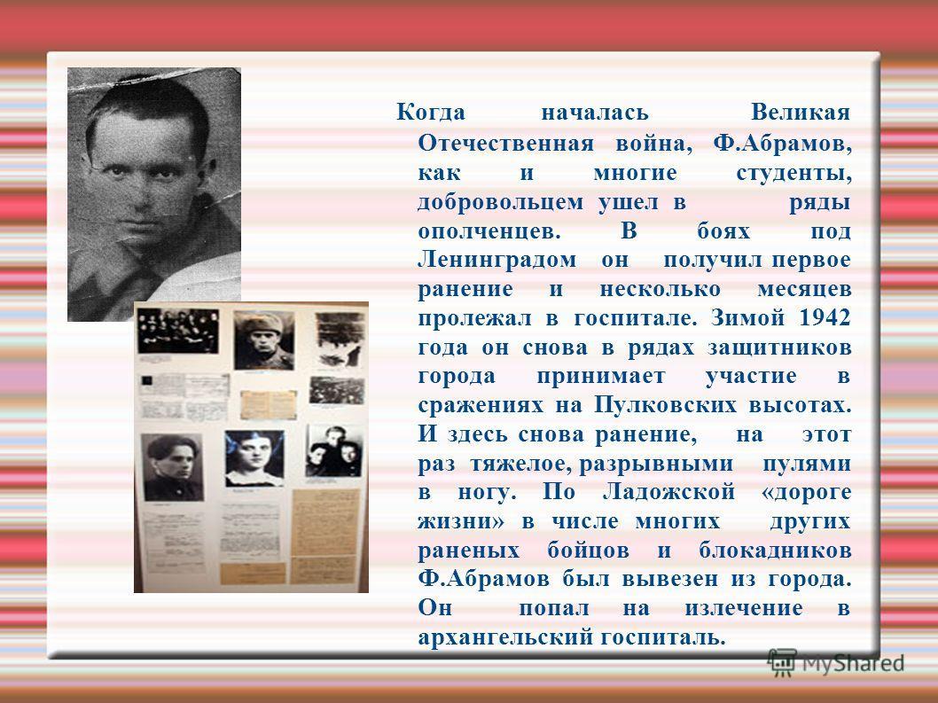 Когда началась Великая Отечественная война, Ф.Абрамов, как и многие студенты, добровольцем ушел в ряды ополченцев. В боях под Ленинградом он получил первое ранение и несколько месяцев пролежал в госпитале. Зимой 1942 года он снова в рядах защитников