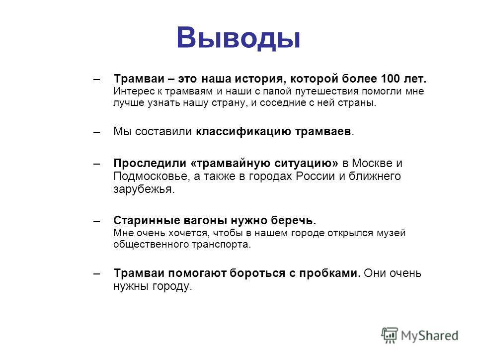 Выводы –Трамваи – это наша история, которой более 100 лет. Интерес к трамваям и наши с папой путешествия помогли мне лучше узнать нашу страну, и соседние с ней страны. –Мы составили классификацию трамваев. –Проследили «трамвайную ситуацию» в Москве и