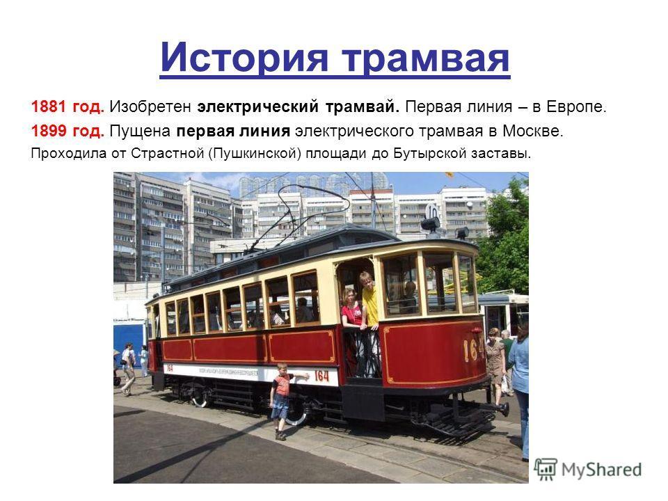История трамвая 1881 год. Изобретен электрический трамвай. Первая линия – в Европе. 1899 год. Пущена первая линия электрического трамвая в Москве. Проходила от Страстной (Пушкинской) площади до Бутырской заставы.