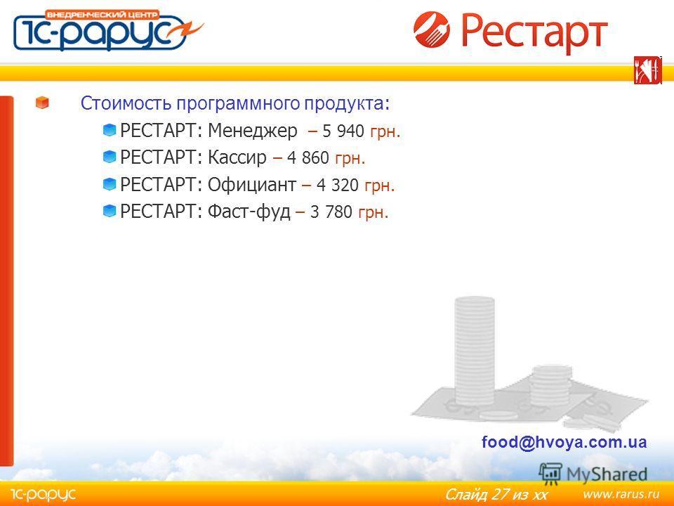 Слайд 27 из хх Стоимость программного продукта : РЕСТАРТ: Менеджер – 5 940 грн. РЕСТАРТ: Кассир – 4 860 грн. РЕСТАРТ: Официант – 4 320 грн. РЕСТАРТ: Фаст-фуд – 3 780 грн. food@hvoya.com.ua