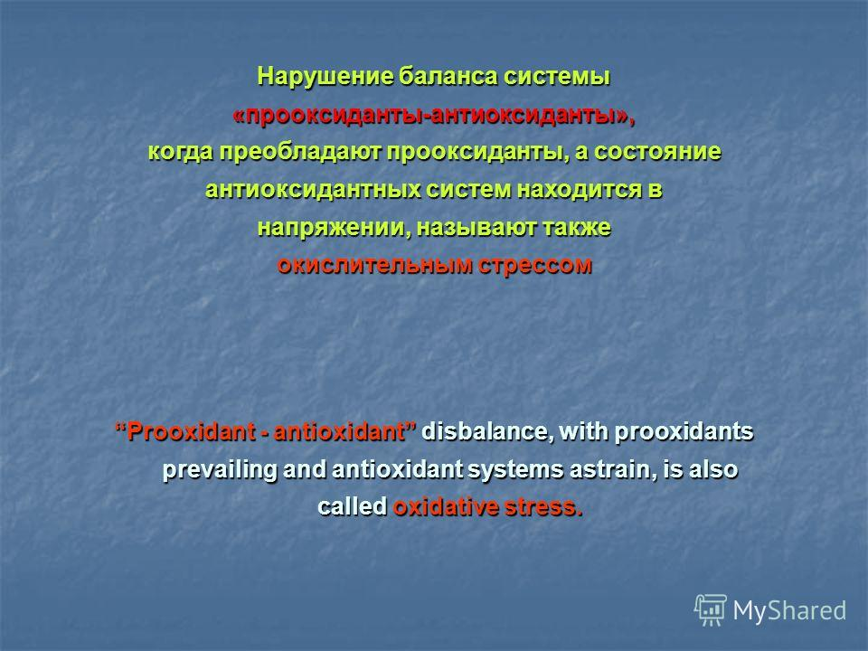 Prooxidant - antioxidant disbalance, with prooxidants prevailing and antioxidant systems astrain, is also called oxidative stress. Нарушение баланса системы «прооксиданты-антиоксиданты», когда преобладают прооксиданты, а состояние антиоксидантных сис