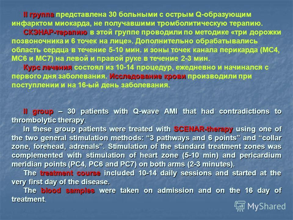 II группа II группа представлена 30 больными с острым Q-образующим инфарктом миокарда, не получавшими тромболитическую терапию. СКЭНАР-терапию СКЭНАР-терапию в этой группе проводили по методике «три дорожки позвоночника и 6 точек на лице». Дополнител