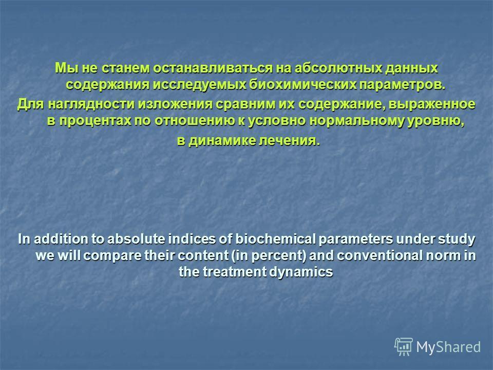Мы не станем останавливаться на абсолютных данных содержания исследуемых биохимических параметров. Для наглядности изложения сравним их содержание, выраженное в процентах по отношению к условно нормальному уровню, в динамике лечения. в динамике лечен