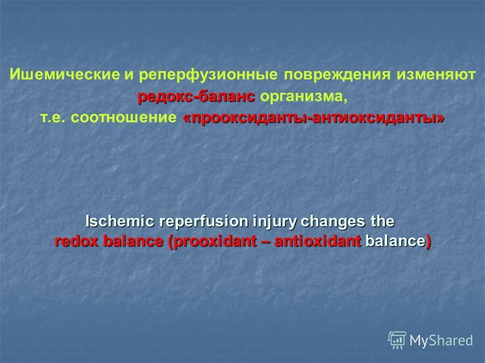 Ишемические и реперфузионные повреждения изменяют редокс-баланс редокс-баланс организма, «прооксиданты-антиоксиданты» т.е. соотношение «прооксиданты-антиоксиданты» Ischemic reperfusion injury changes the redox balance (prooxidant – antioxidant balanc