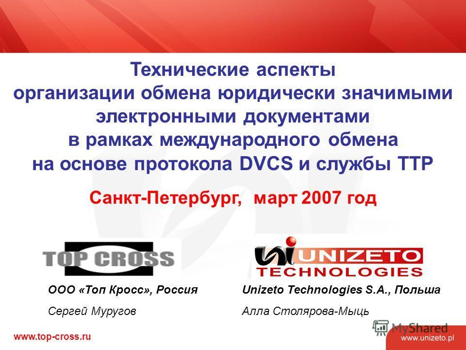 www.top-cross.ru Технические аспекты организации обмена юридически значимыми электронными документами в рамках международного обмена на основе протокола DVCS и службы ТТР Санкт-Петербург, март 2007 год Unizeto Technologies S.A., Польша Алла Столярова