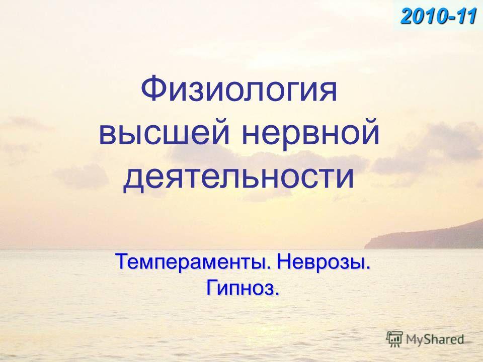 Физиология высшей нервной деятельности Темпераменты. Неврозы. Гипноз. 2010-11