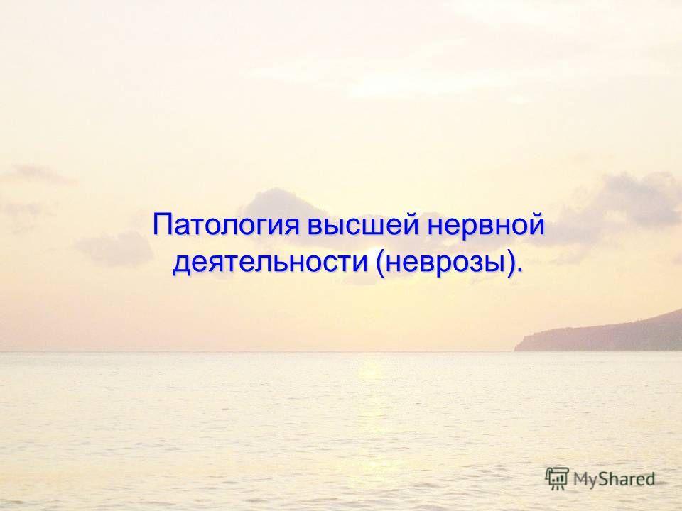 Патология высшей нервной деятельности (неврозы).