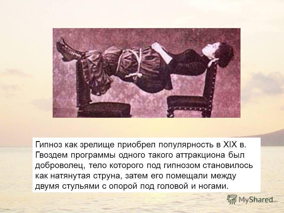 Гипноз как зрелище приобрел популярность в XIX в. Гвоздем программы одного такого аттракциона был доброволец, тело которого под гипнозом становилось как натянутая струна, затем его помещали между двумя стульями с опорой под головой и ногами.