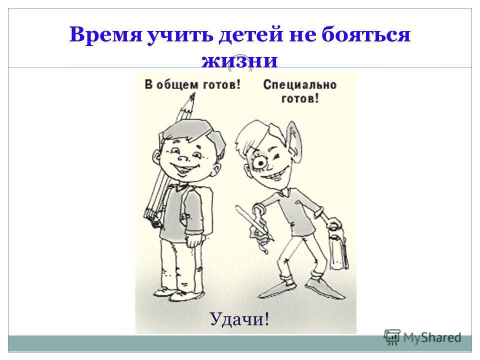 Время учить детей не бояться жизни Удачи!