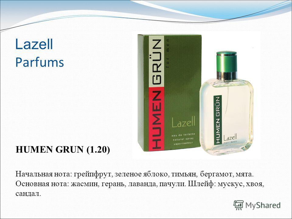 Lazell Parfums HUMEN GRUN (1.20) Начальная нота: грейпфрут, зеленое яблоко, тимьян, бергамот, мята. Основная нота: жасмин, герань, лаванда, пачули. Шлейф: мускус, хвоя, cандал.