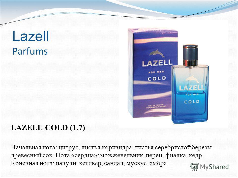 Lazell Parfums LAZELL COLD (1.7) Начальная нота: цитрус, листья кориандра, листья серебристой березы, древесный сок. Нота «сердца»: можжевельник, перец, фиалка, кедр. Конечная нота: пачули, ветивер, сандал, мускус, амбра.