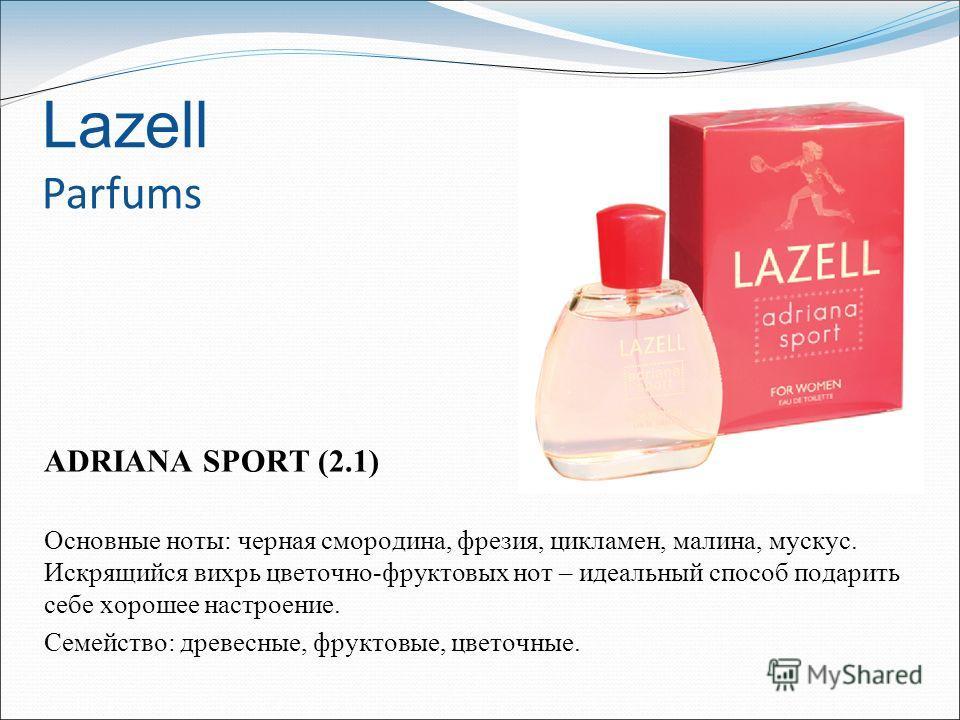 Lazell Parfums ADRIANA SPORT (2.1) Основные ноты: черная смородина, фрезия, цикламен, малина, мускус. Искрящийся вихрь цветочно-фруктовых нот – идеальный способ подарить себе хорошее настроение. Семейство: древесные, фруктовые, цветочные.