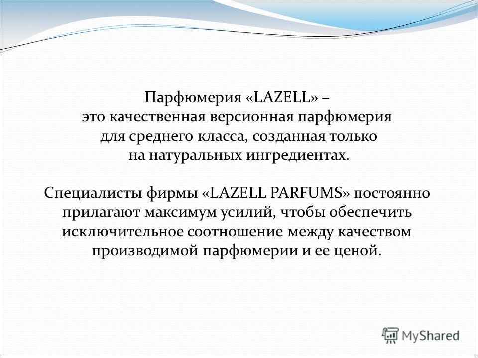 Парфюмерия «LAZELL» – это качественная версионная парфюмерия для среднего класса, созданная только на натуральных ингредиентах. Специалисты фирмы «LAZELL PARFUMS» постоянно прилагают максимум усилий, чтобы обеспечить исключительное соотношение между