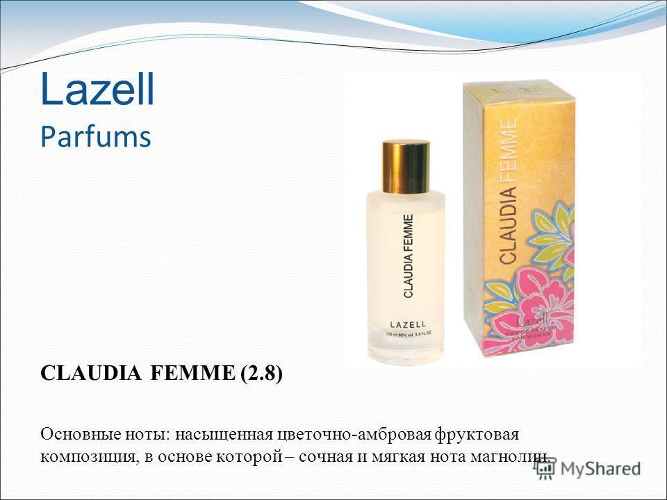 Lazell Parfums CLAUDIA FEMME (2.8) Основные ноты: насыщенная цветочно-амбровая фруктовая композиция, в основе которой – сочная и мягкая нота магнолии.