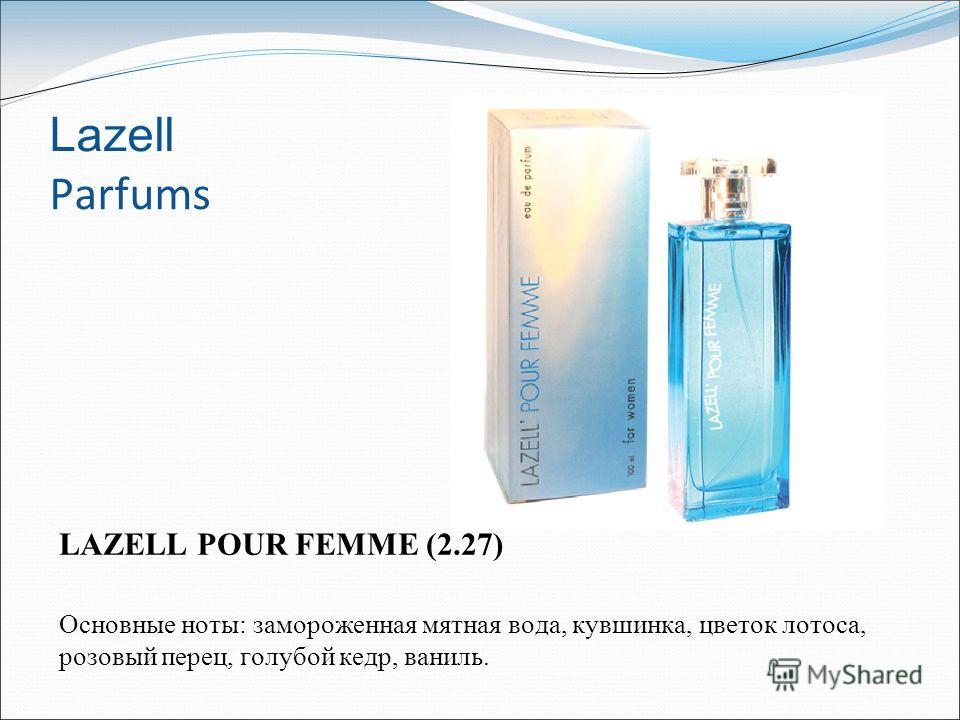 Lazell Parfums LAZELL POUR FEMME (2.27) Основные ноты: замороженная мятная вода, кувшинка, цветок лотоса, розовый перец, голубой кедр, ваниль.