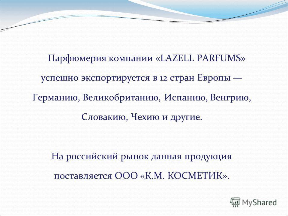 Парфюмерия компании «LAZELL PARFUMS» успешно экспортируется в 12 стран Европы Германию, Великобританию, Испанию, Венгрию, Словакию, Чехию и другие. На российский рынок данная продукция поставляется ООО «К.М. КОСМЕТИК».