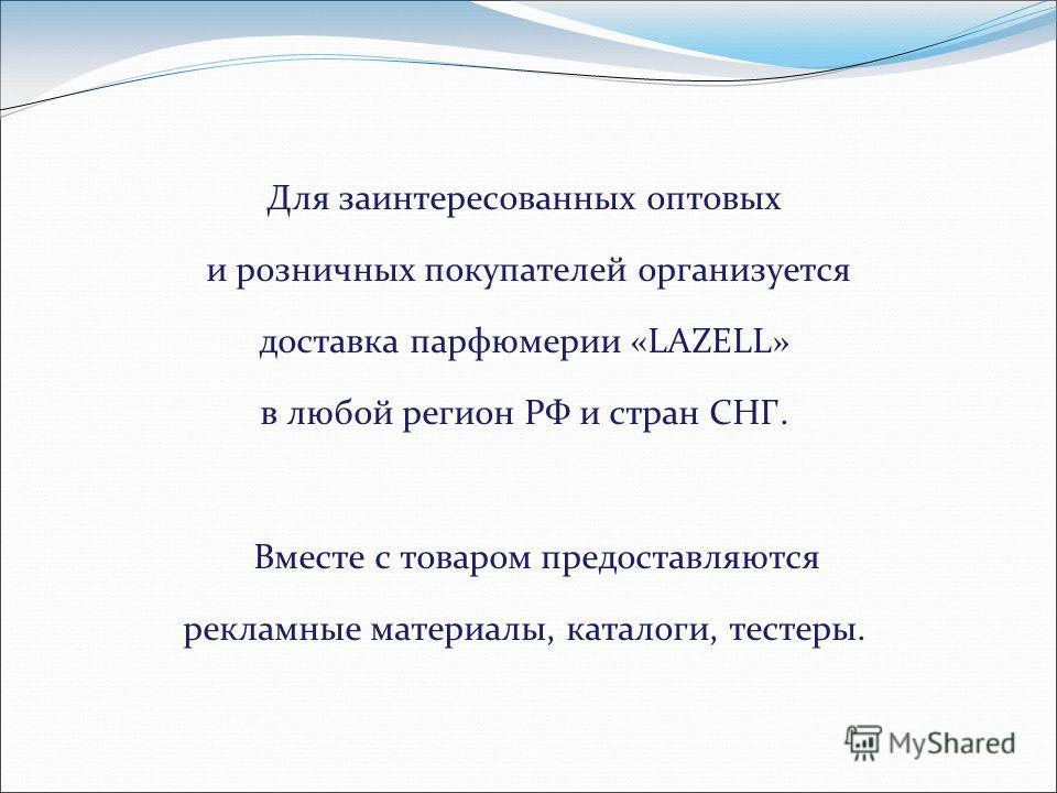Для заинтересованных оптовых и розничных покупателей организуется доставка парфюмерии «LAZELL» в любой регион РФ и стран СНГ. Вместе с товаром предоставляются рекламные материалы, каталоги, тестеры.