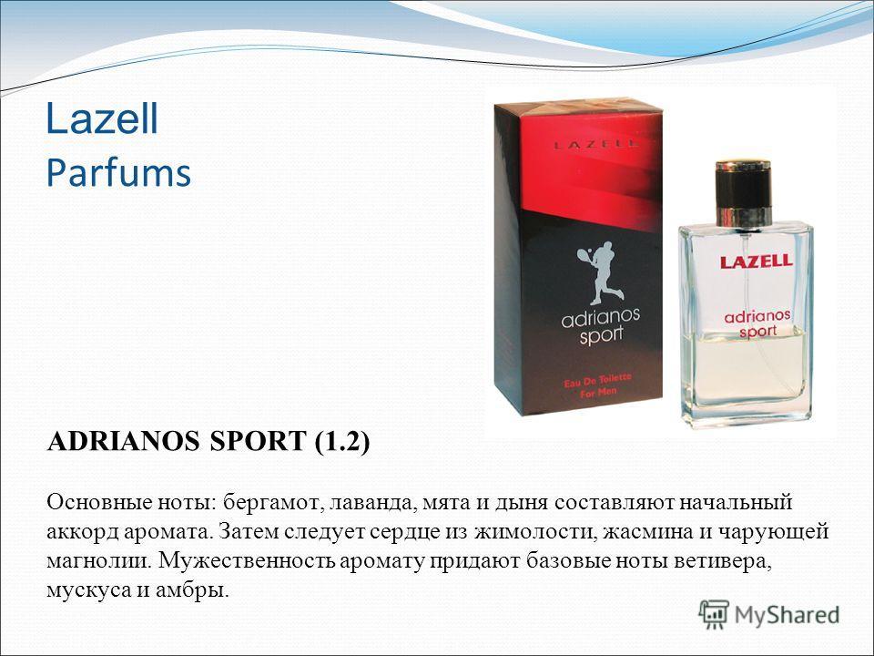 Lazell Parfums ADRIANOS SPORT (1.2) Основные ноты: бергамот, лаванда, мята и дыня составляют начальный аккорд аромата. Затем следует сердце из жимолости, жасмина и чарующей магнолии. Мужественность аромату придают базовые ноты ветивера, мускуса и амб