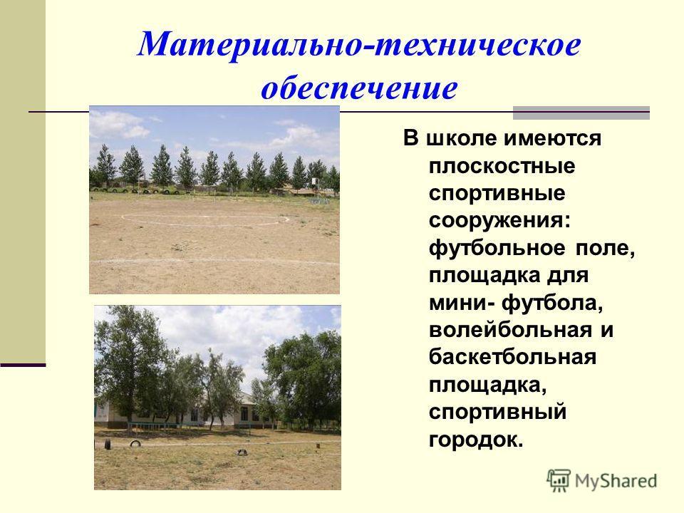 Материально-техническое обеспечение В школе имеются плоскостные спортивные сооружения: футбольное поле, площадка для мини- футбола, волейбольная и баскетбольная площадка, спортивный городок.