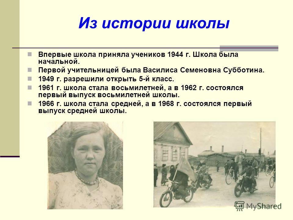Из истории школы Впервые школа приняла учеников 1944 г. Школа была начальной. Первой учительницей была Василиса Семеновна Субботина. 1949 г. разрешили открыть 5-й класс. 1961 г. школа стала восьмилетней, а в 1962 г. состоялся первый выпуск восьмилетн